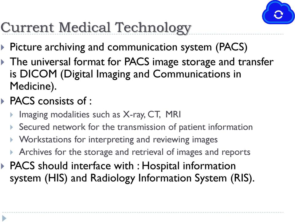 PACS consists of : Imaging modalities such as X-ray, CT, MRI Secured network for the transmission of patient information