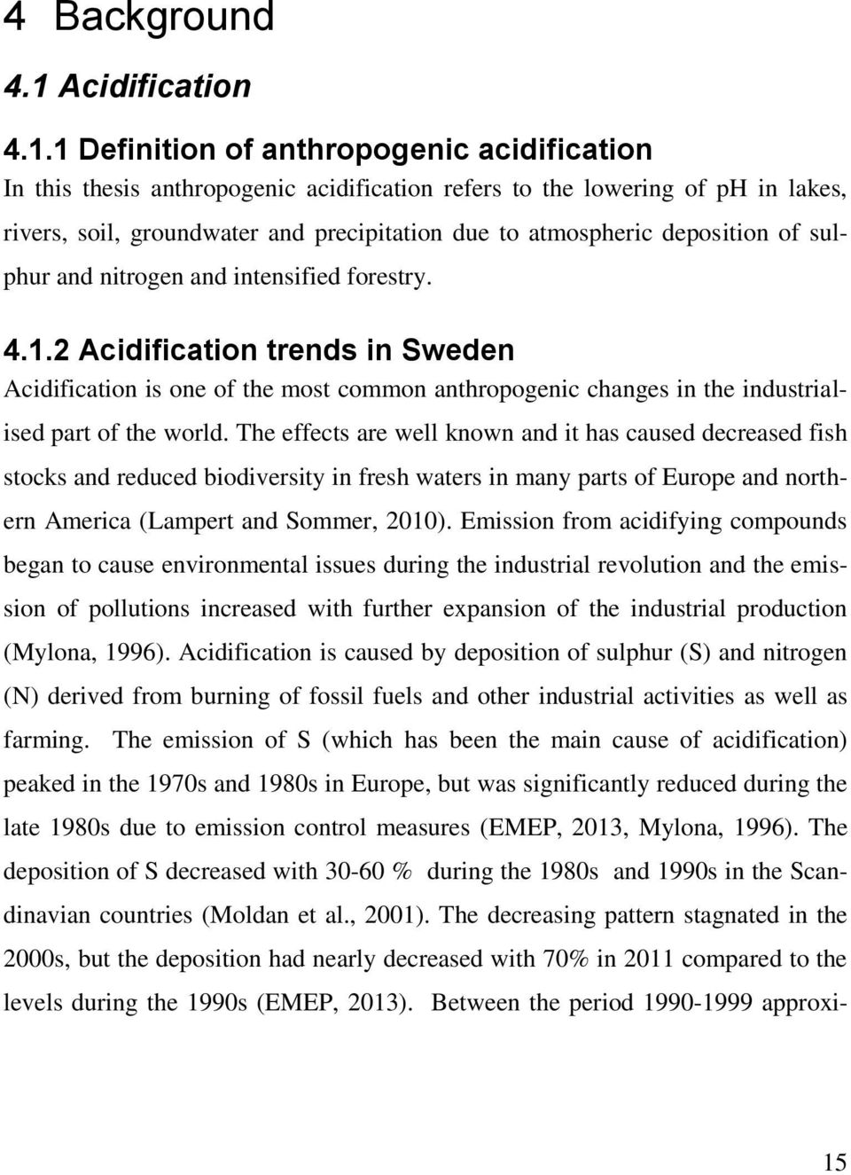 1 Definition of anthropogenic acidification In this thesis anthropogenic acidification refers to the lowering of ph in lakes, rivers, soil, groundwater and precipitation due to atmospheric deposition