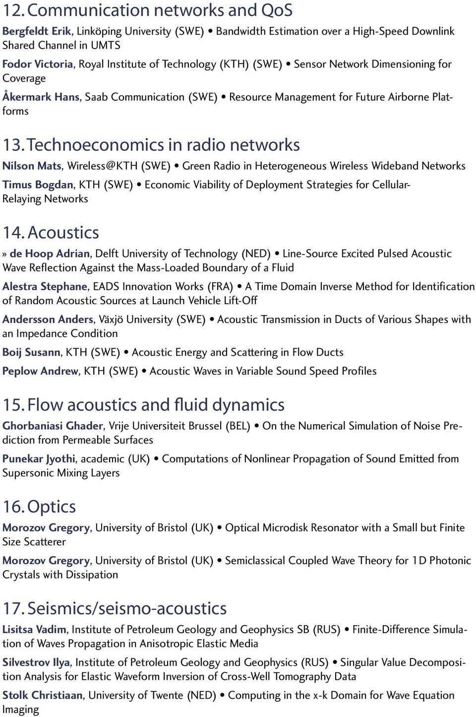 Technoeconomics in radio networks Nilson Mats, Wireless@KTH (SWE) Green Radio in Heterogeneous Wireless Wideband Networks Timus Bogdan, KTH (SWE) Economic Viability of Deployment Strategies for