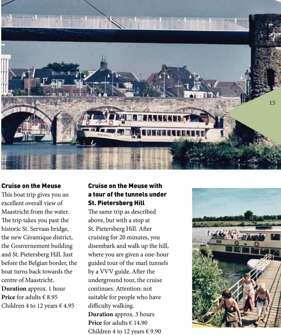 1 hour Price for adults 8.95 Children 4 to 12 years 4.95 Cruise on the Meuse with a tour of the tunnels under St. Pietersberg Hill The same trip as described above, but with a stop at St.
