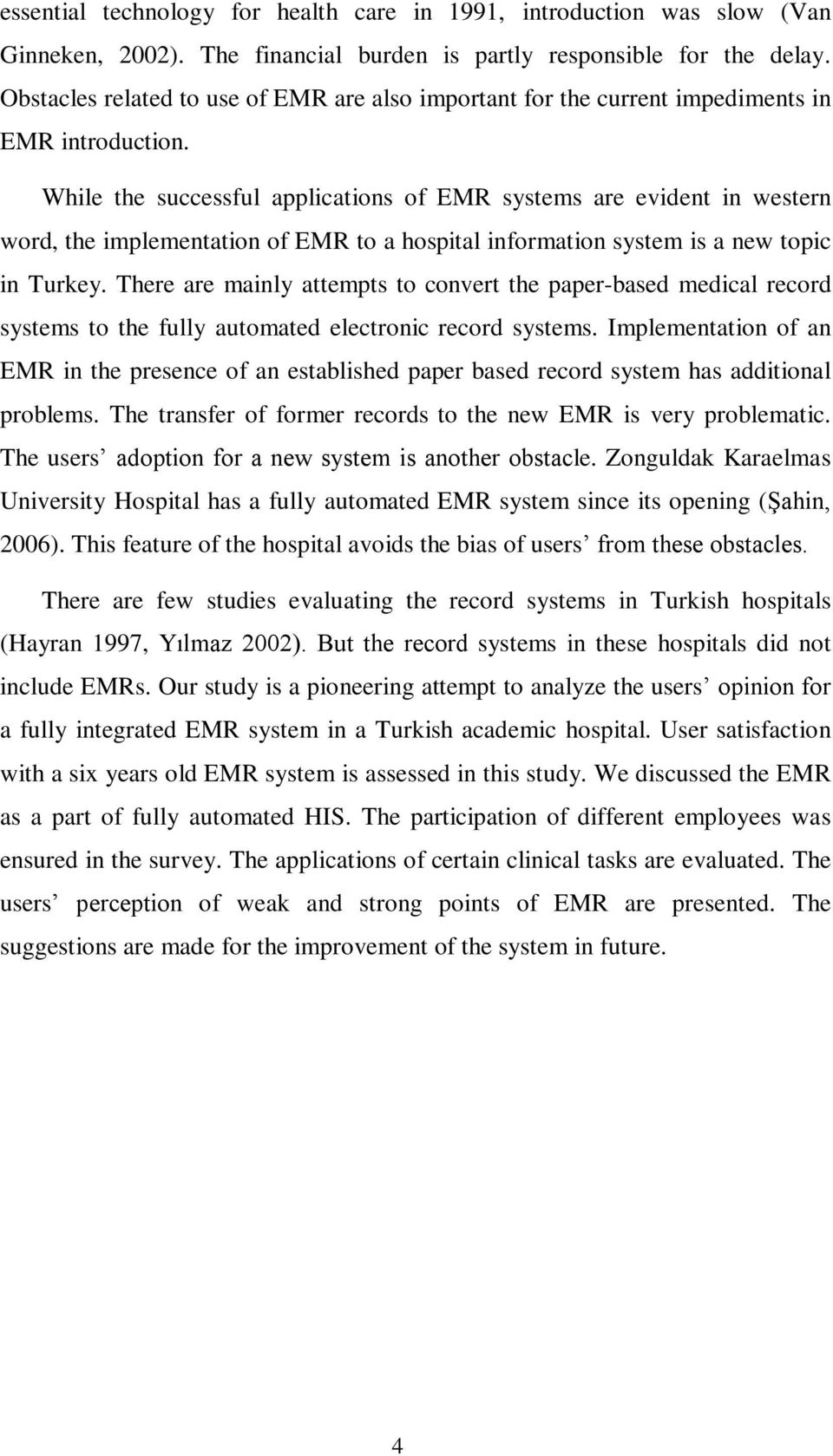While the successful applications of EMR systems are evident in western word, the implementation of EMR to a hospital information system is a new topic in Turkey.