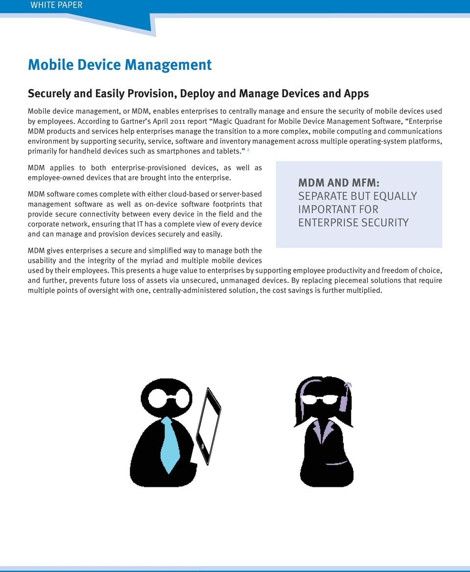 According to Gartner s April 2011 report Magic Quadrant for Mobile Device Management Software, Enterprise MDM products and services help enterprises manage the transition to a more complex, mobile