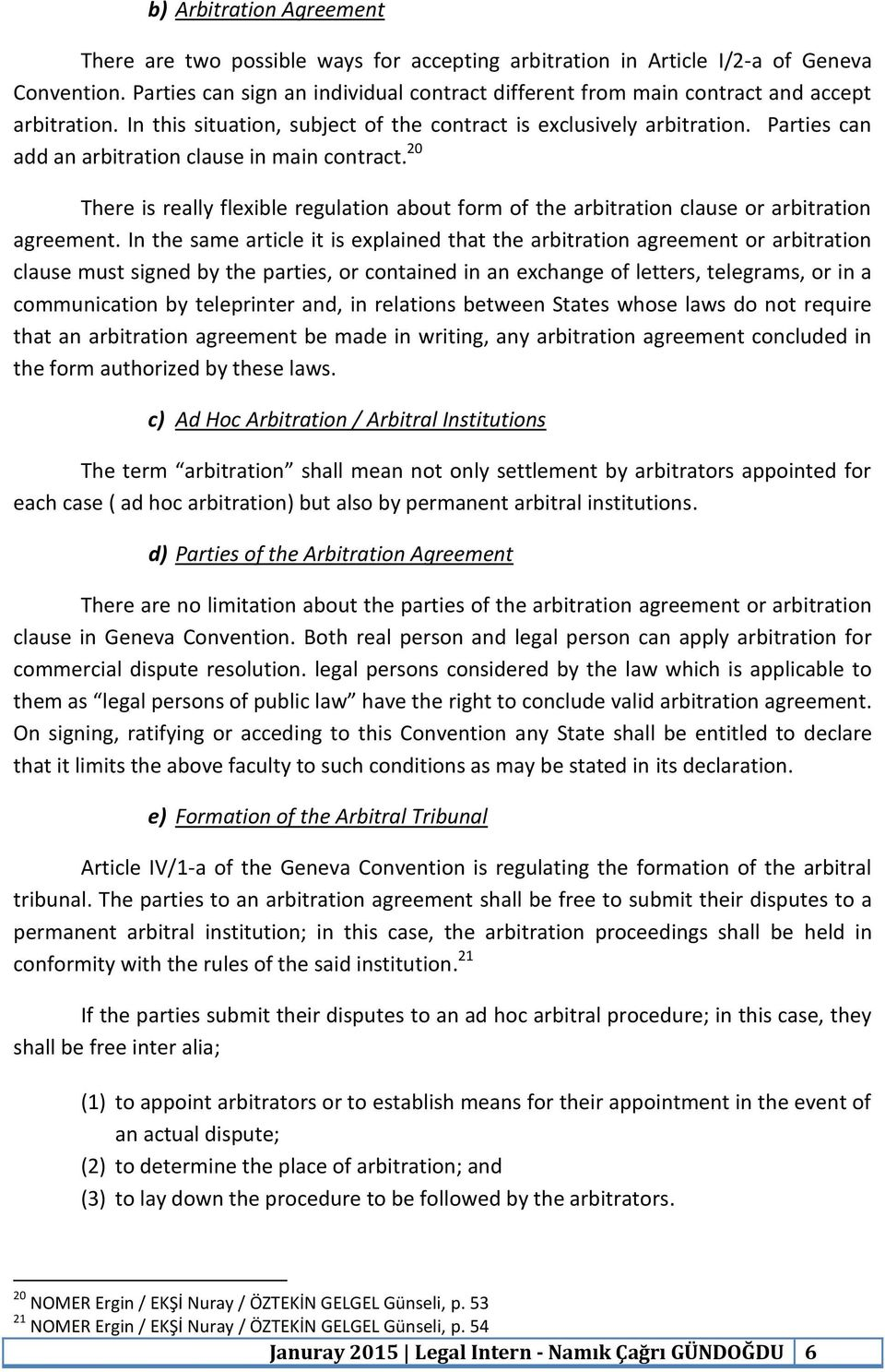 Parties can add an arbitration clause in main contract. 20 There is really flexible regulation about form of the arbitration clause or arbitration agreement.
