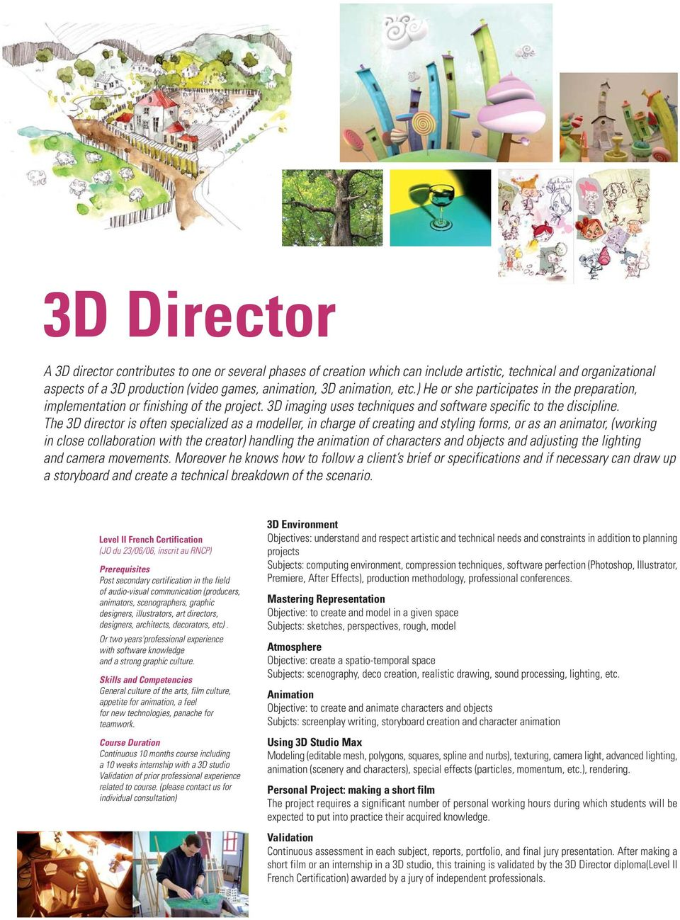 The 3D director is often specialized as a modeller, in charge of creating and styling forms, or as an animator, (working in close collaboration with the creator) handling the animation of characters