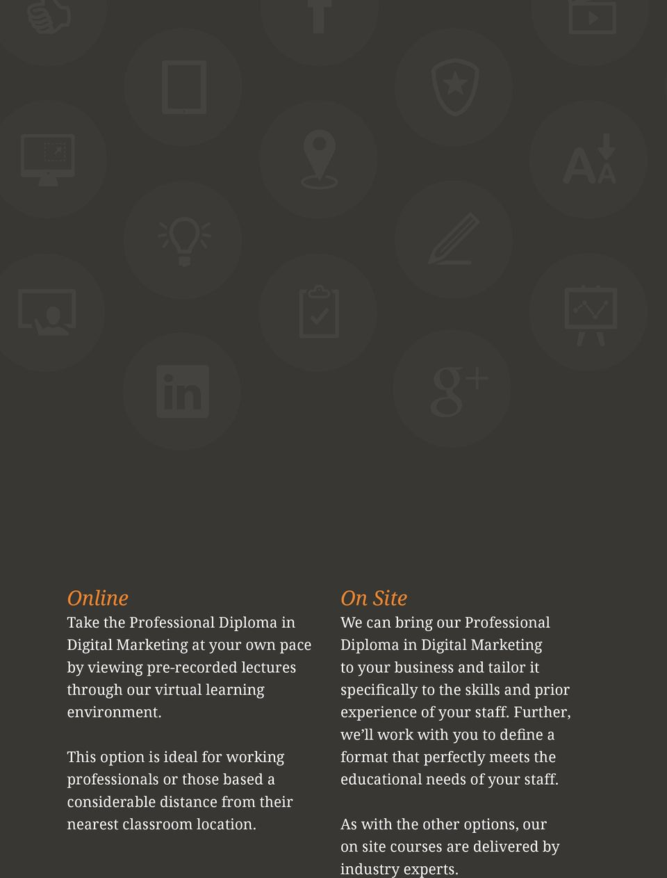 On Site We can bring our Professional Diploma in Digital Marketing to your business and tailor it specifically to the skills and prior experience of your