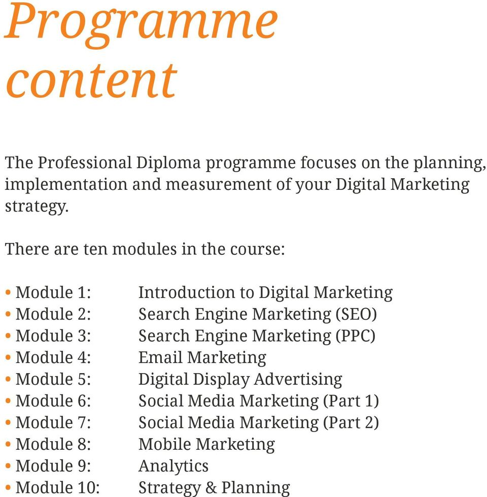 There are ten modules in the course: Module 1: Introduction to Digital Marketing Module 2: Search Engine Marketing (SEO) Module 3: