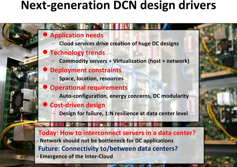 concerns, DC modularity Cost-driven design Design for failure, 1:N resilience at data center level Today: How to interconnect servers in a