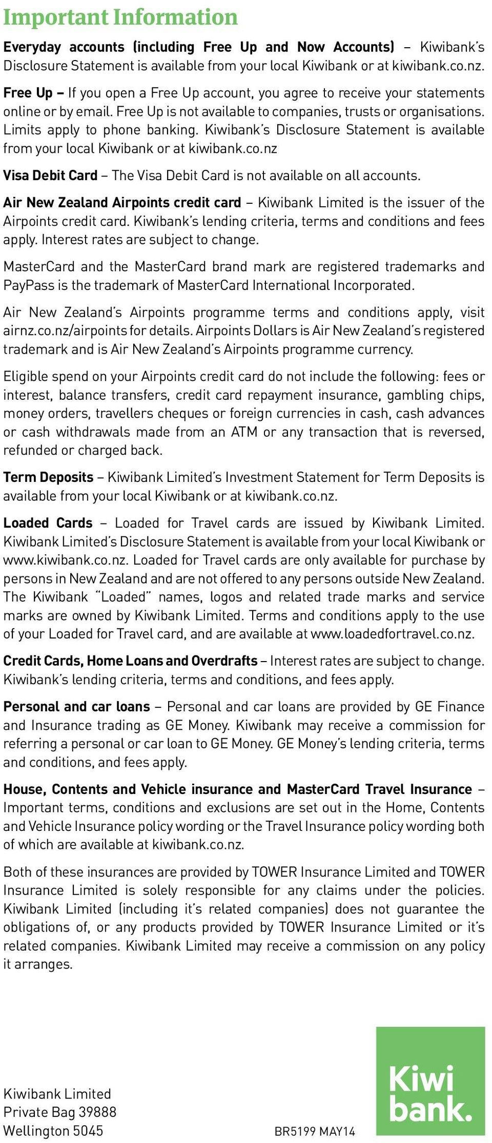 Kiwibank s Disclosure Statement is available from your local Kiwibank or at kiwibank.co.nz Visa Debit Card The Visa Debit Card is not available on all accounts.