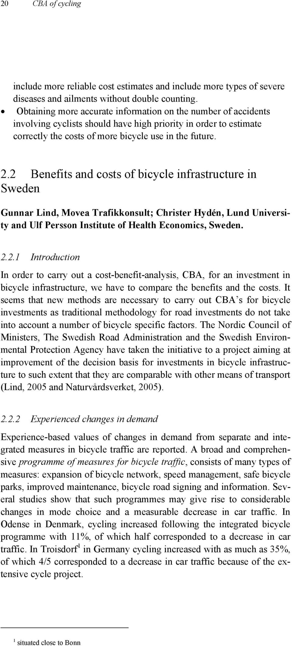 2 Benefits and costs of bicycle infrastructure in Sweden Gunnar Lind, Movea Trafikkonsult; Christer Hydén, Lund University and Ulf Persson Institute of Health Economics, Sweden. 2.2.1 Introduction In order to carry out a cost-benefit-analysis, CBA, for an investment in bicycle infrastructure, we have to compare the benefits and the costs.