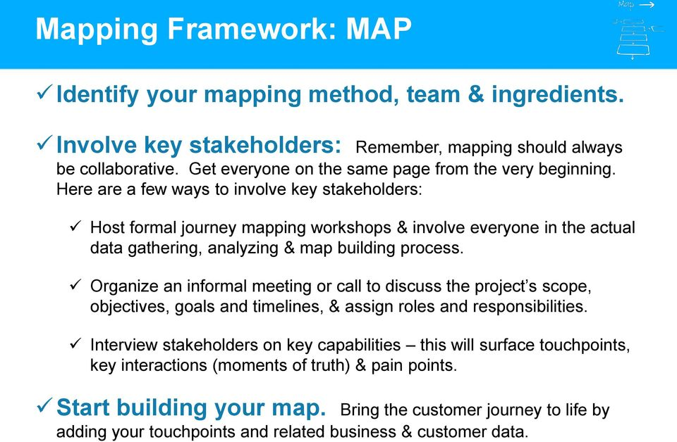 Here are a few ways to involve key stakeholders: Host formal journey mapping workshops & involve everyone in the actual data gathering, analyzing & map building process.
