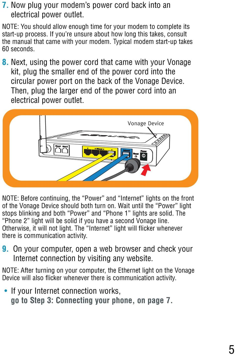 Next, using the power cord that came with your Vonage kit, plug the smaller end of the power cord into the circular power port on the back of the.