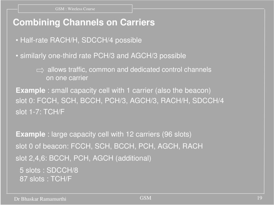 SCH, BCCH, PCH/3, AGCH/3, RACH/H, SDCCH/4 slot 1-7: TCH/F Example : large capacity cell with 12 carriers (96 slots) slot 0 of beacon: