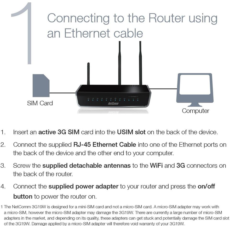 Screw the supplied detachable antennas to the WiFi and 3G connectors on the back of the router. 4. Connect the supplied power adapter to your router and press the on/off button to power the router on.