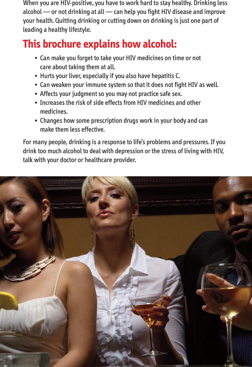 This brochure explains how alcohol: Can make you forget to take your HIV medicines on time or not care about taking them at all. Hurts your liver, especially if you also have hepatitis C.