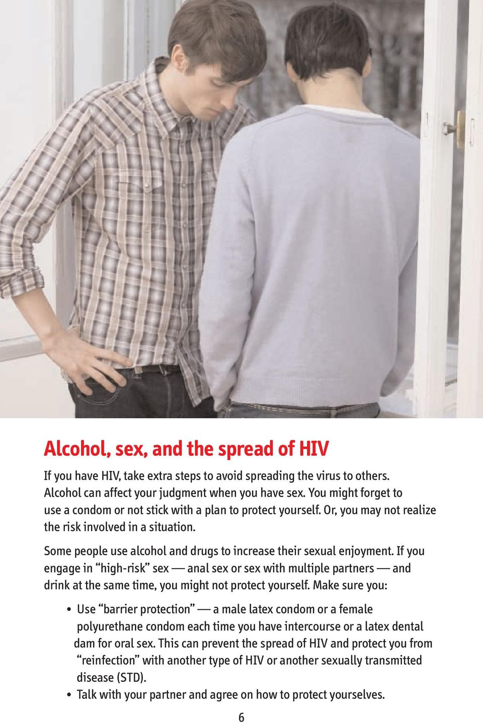 Some people use alcohol and drugs to increase their sexual enjoyment. If you engage in high risk sex anal sex or sex with multiple partners and drink at the same time, you might not protect yourself.