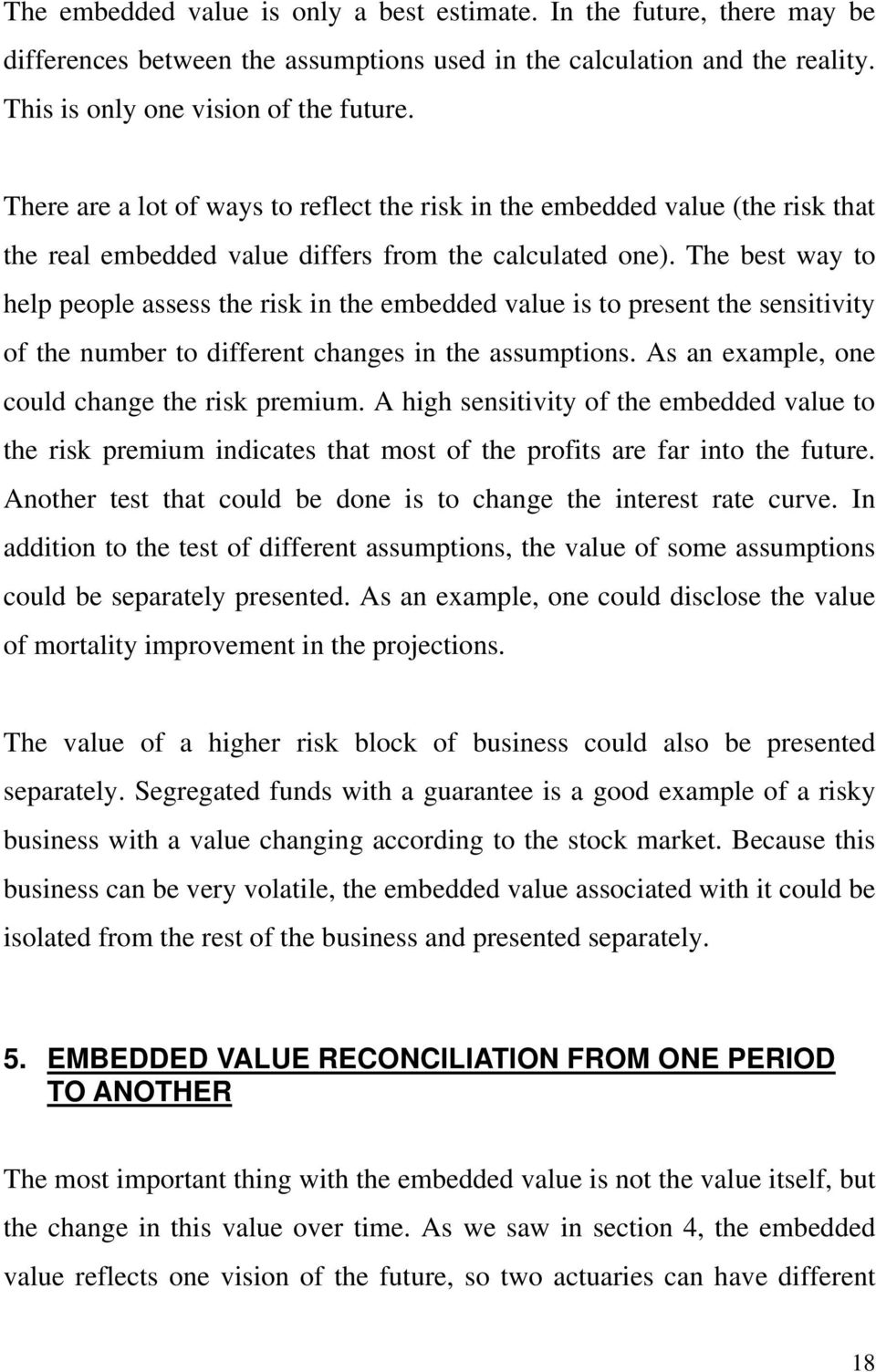 The bes way o help people assess he risk in he embedded alue is o presen he sensiiiy of he number o differen changes in he assumpions. As an example, one could change he risk premium.