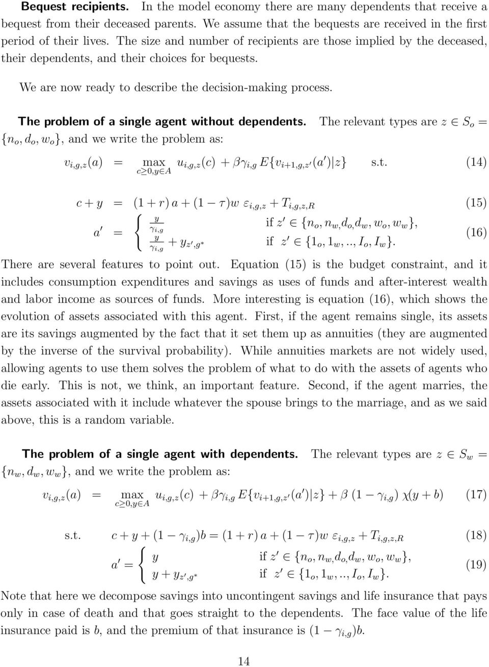 The problem of a single agent without dependents. The relevant types are z S o = {n o, d o, w o }, and we write the problem as: v i,g,z (a) = max c,y A u i,g,z(c) + βγ i,g E{v i+1,g,z (a ) z} s.t. (1) c + y = (1 + r) a + (1 τ)w ε i,g,z + T i,g,z,r (15) { y a γ = i,g if z {n o, n w, d o, d w, w o, w w }, y γ i,g + y z,g if (1) z {1 o, 1 w,.
