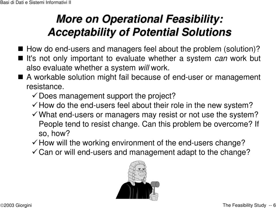 A workable solution might fail because of end-user or management resistance. Does management support the project? How do the end-users feel about their role in the new system?