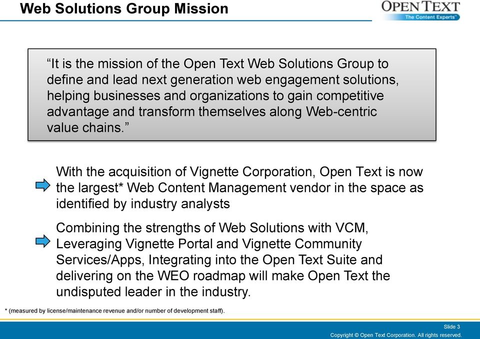 With the acquisition of Vignette Corporation, Open Text is now the largest* Web Content Management vendor in the space as identified by industry analysts Combining the strengths of Web Solutions with