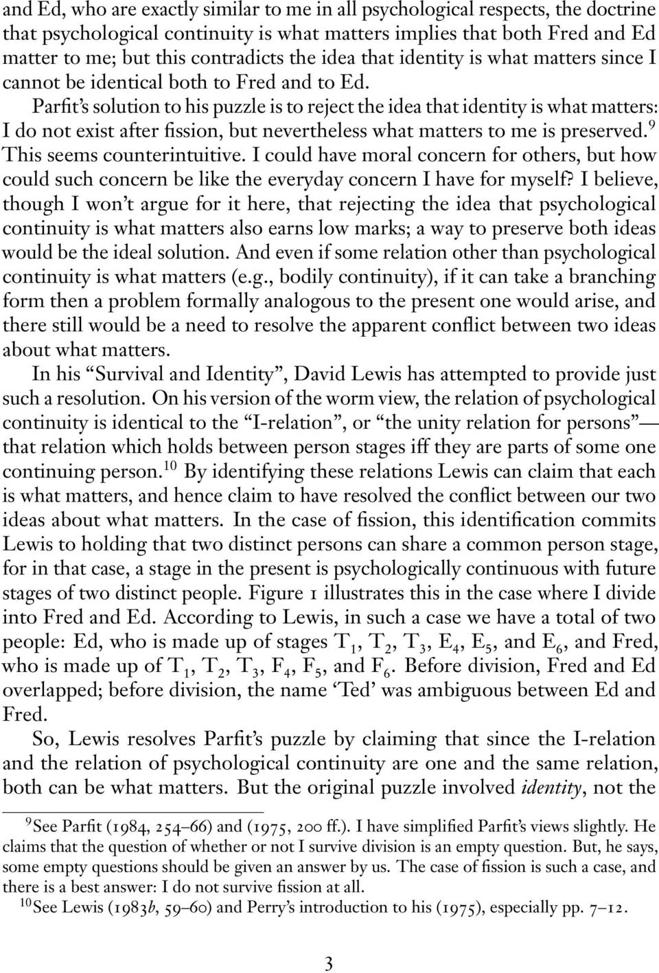 Parfit s solution to his puzzle is to reject the idea that identity is what matters: I do not exist after fission, but nevertheless what matters to me is preserved. 9 This seems counterintuitive.