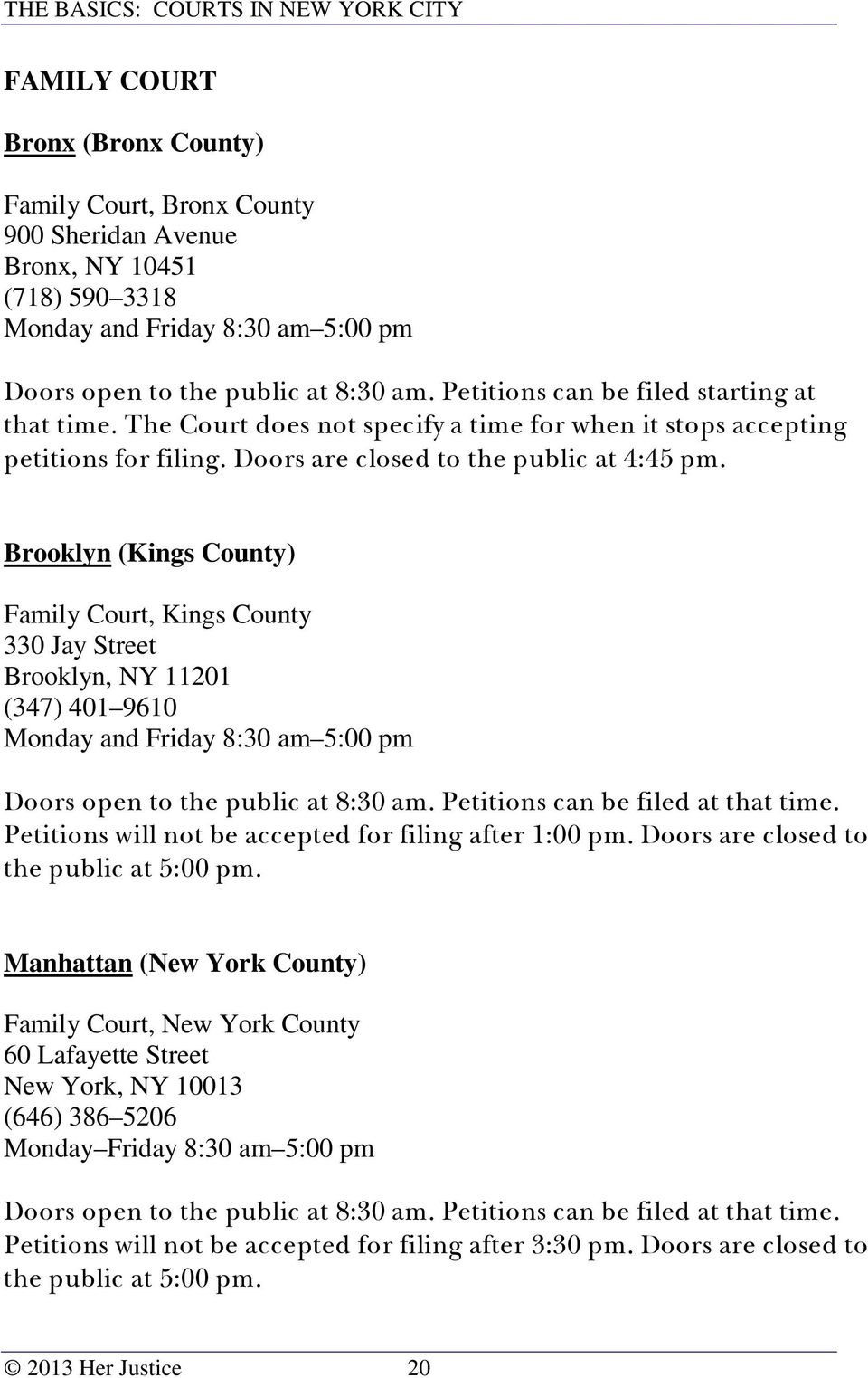 Brooklyn (Kings County) Family Court, Kings County 330 Jay Street Brooklyn, NY 11201 (347) 401 9610 Monday and Friday 8:30 am 5:00 pm Doors open to the public at 8:30 am.