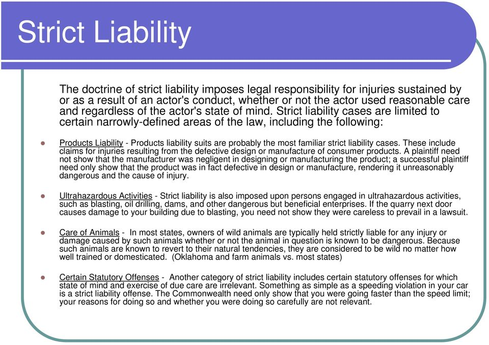 Strict liability cases are limited to certain narrowly-defined areas of the law, including the following: Products Liability - Products liability suits are probably the most familiar strict liability