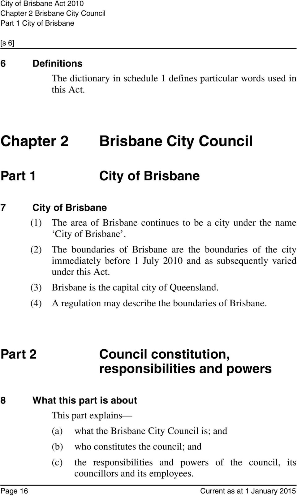 (2) The boundaries of Brisbane are the boundaries of the city immediately before 1 July 2010 and as subsequently varied under this Act. (3) Brisbane is the capital city of Queensland.