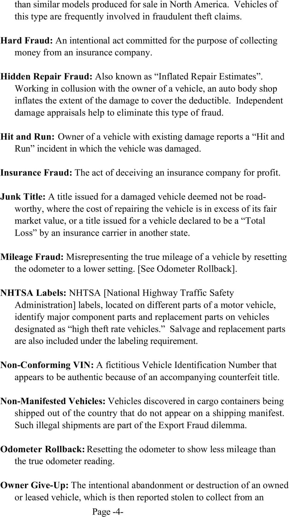 Working in collusion with the owner of a vehicle, an auto body shop inflates the extent of the damage to cover the deductible. Independent damage appraisals help to eliminate this type of fraud.