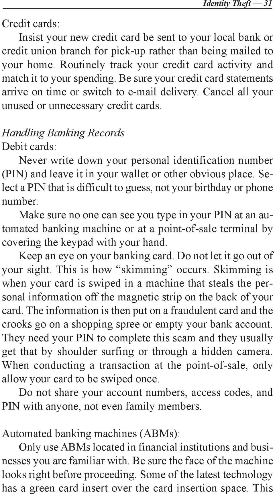 Cancel all your unused or unnecessary credit cards. Handling Banking Records Debit cards: Never write down your personal identification number (PIN) and leave it in your wallet or other obvious place.