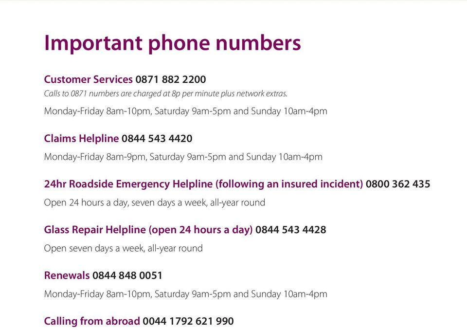 Roadside Emergency Helpline (following an insured incident) 0800 362 435 Open 24 hours a day, seven days a week, all-year round Glass Repair Helpline (open
