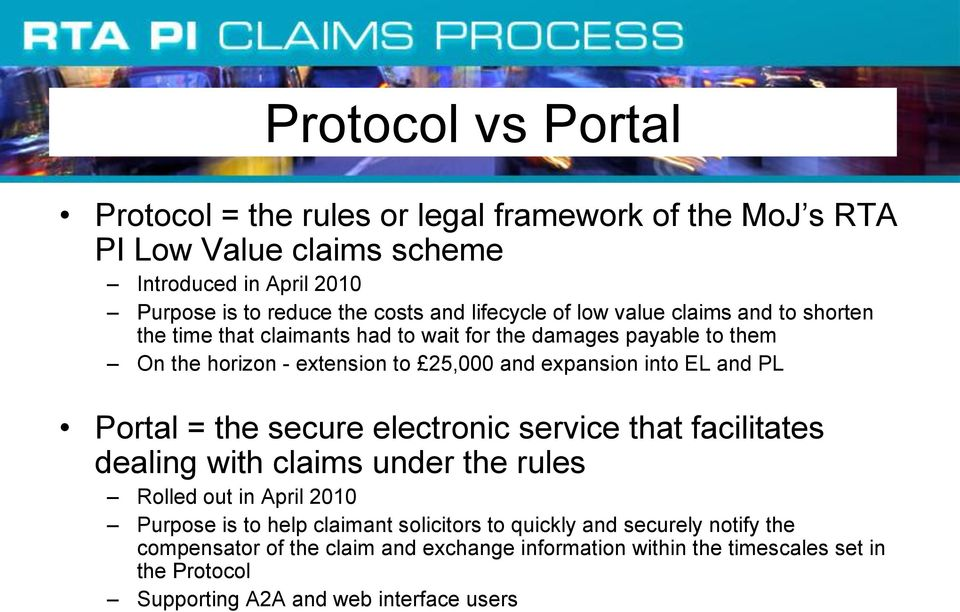 into EL and PL Portal = the secure electronic service that facilitates dealing with claims under the rules Rolled out in April 2010 Purpose is to help claimant