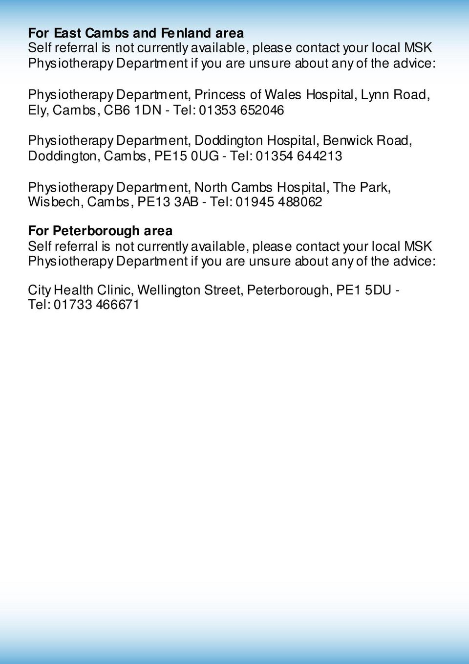 Cambs, PE15 0UG - Tel: 01354 644213 Physiotherapy Department, North Cambs Hospital, The Park, Wisbech, Cambs, PE13 3AB - Tel: 01945 488062 For Peterborough area Self referral is not