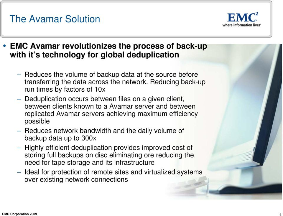 Reducing back-up run times by factors of 10x Deduplication occurs between files on a given client, between clients known to a Avamar server and between replicated Avamar servers achieving