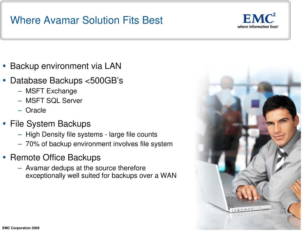 large file counts 70% of backup environment involves file system Remote Office Backups