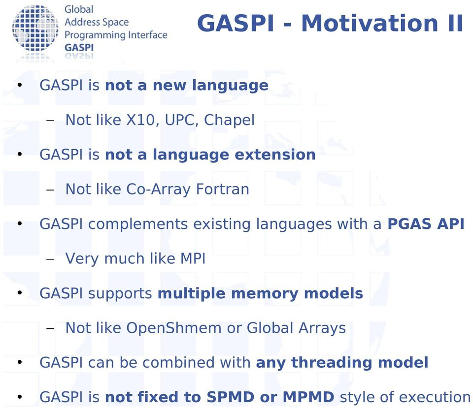 API Very much like MPI GASPI supports multiple memory models Not like OpenShmem or Global