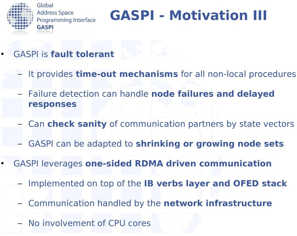 GASPI can be adapted to shrinking or growing node sets GASPI leverages one-sided RDMA driven communication Implemented
