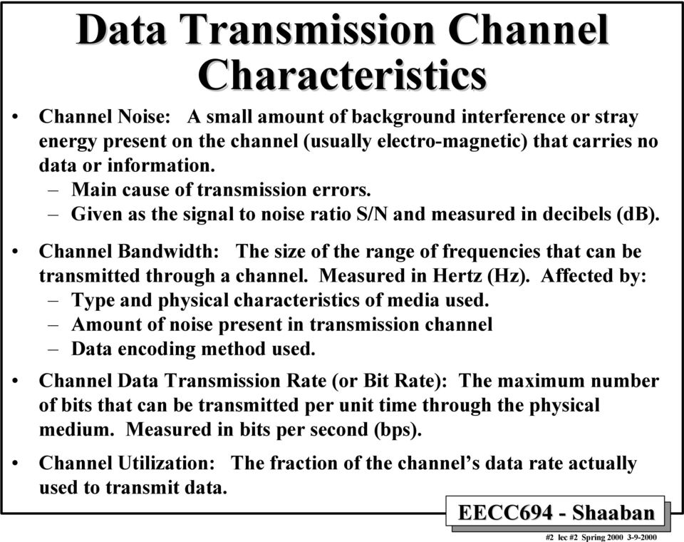 Channel Bandwidth: The size of the range of frequencies that can be transmitted through a channel. Measured in Hertz (Hz). Affected by: Type and physical characteristics of media used.