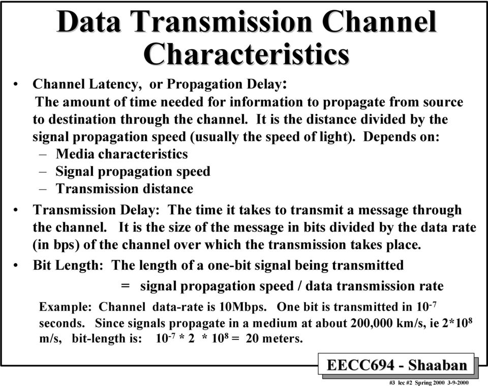 Depends on: Media characteristics Signal propagation speed Transmission distance Transmission Delay: The time it takes to transmit a message through the channel.