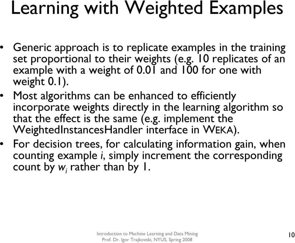 Most algorithms can be enhanced to efficiently incorporate weights directly in the learning algorithm so that the effect is the same (e.g. implement the WeightedInstancesHandler interface in WEKA).