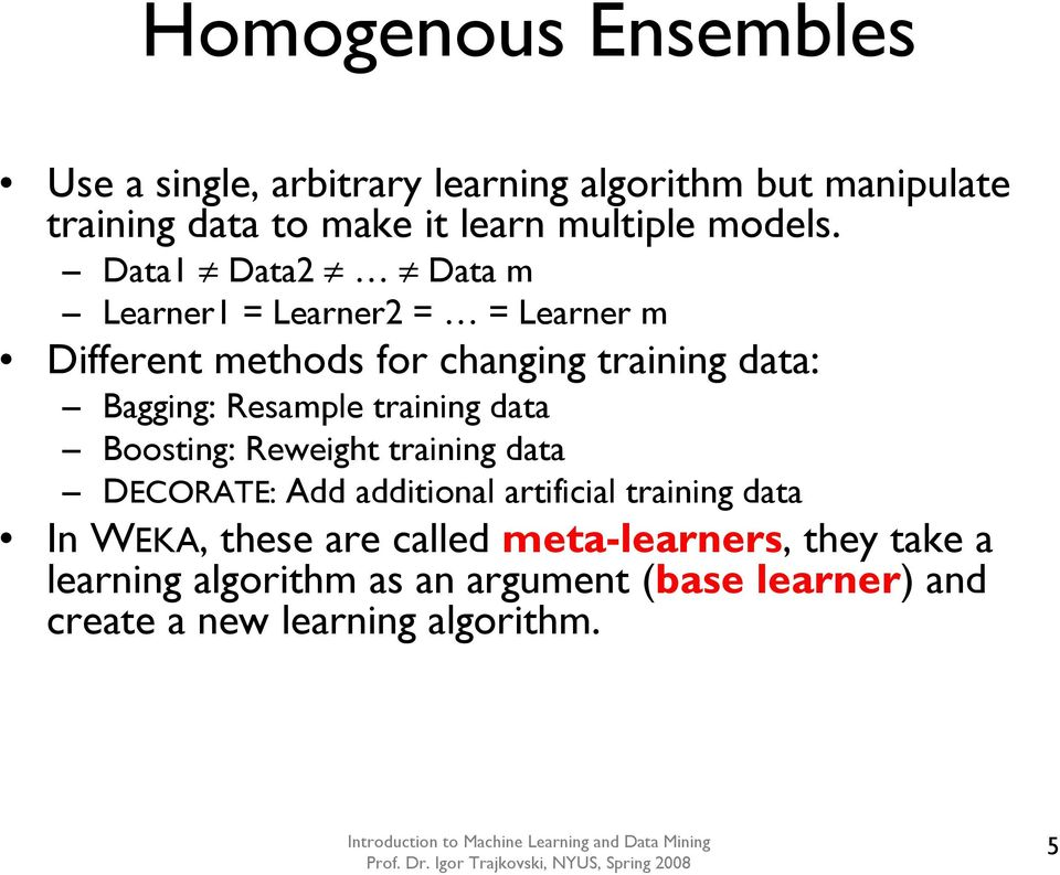 Data1 Data2 Data m Learner1 = Learner2 = = Learner m Different methods for changing training data: Bagging: Resample