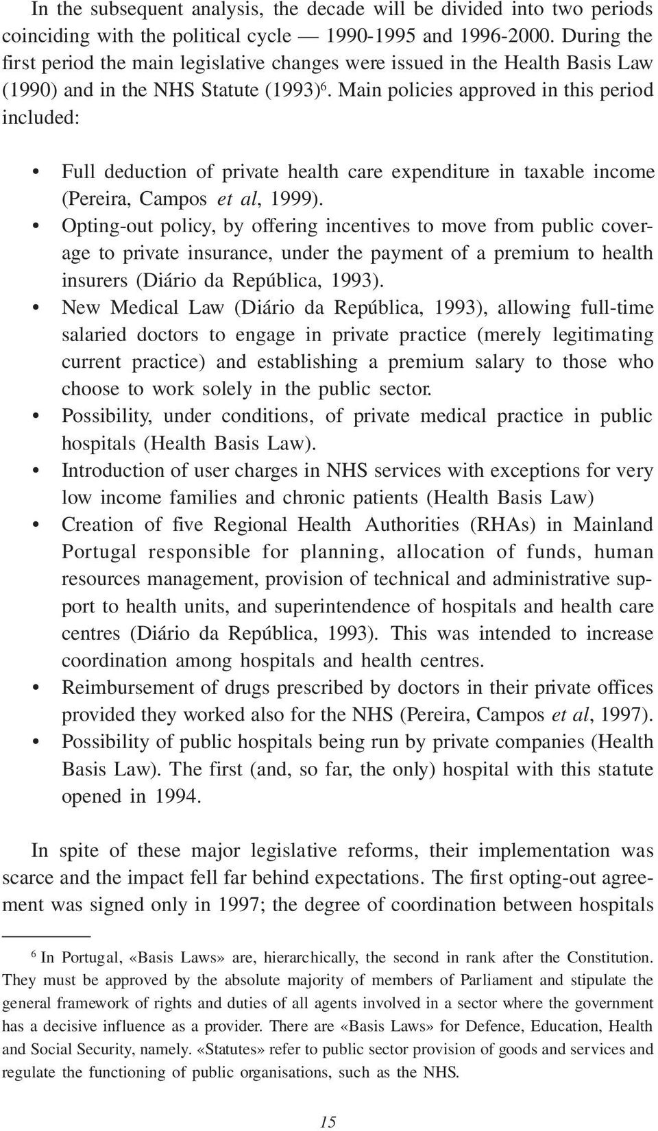 Main policies approved in this period included: Full deduction of private health care expenditure in taxable income (Pereira, Campos et al, 1999).