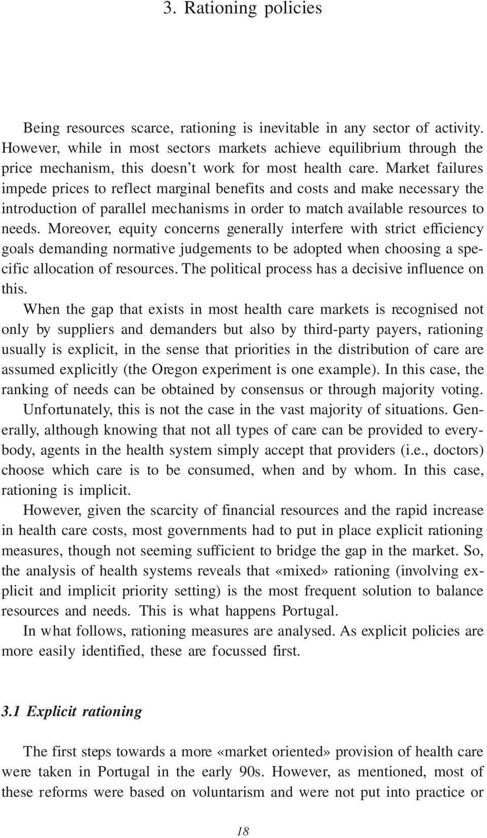 Market failures impede prices to reflect marginal benefits and costs and make necessary the introduction of parallel mechanisms in order to match available resources to needs.