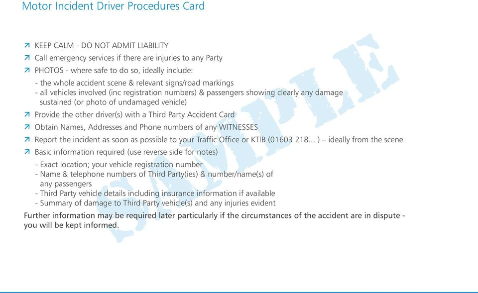 with a Third Party Accident Card Obtain Names, Addresses and Phone numbers of any WITNESSES Report the incident as soon as possible to your Traffic Office or KTIB (01603 218.