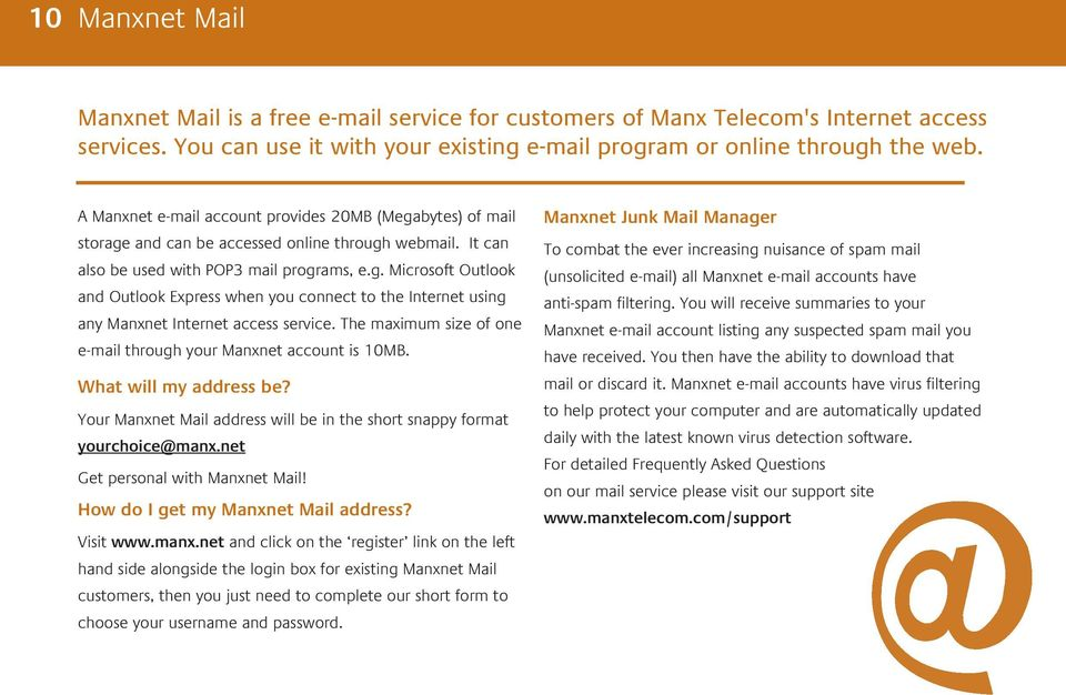 The maximum size of one e-mail through your Manxnet account is 10MB. What will my address be? Your Manxnet Mail address will be in the short snappy format yourchoice@manx.