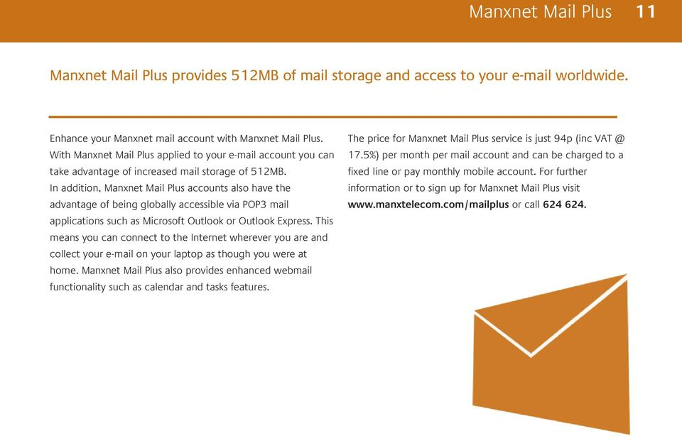 In addition, Manxnet Mail Plus accounts also have the advantage of being globally accessible via POP3 mail applications such as Microsoft Outlook or Outlook Express.