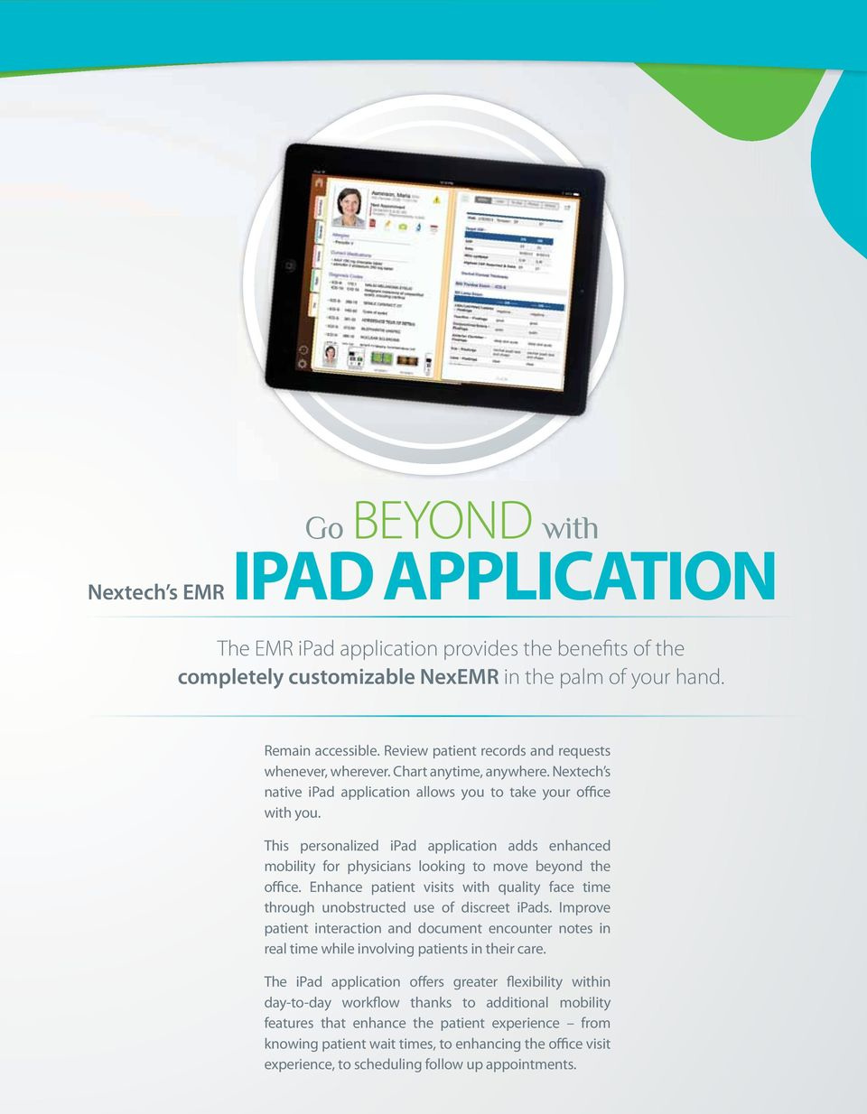 This personalized ipad application adds enhanced mobility for physicians looking to move beyond the office. Enhance patient visits with quality face time through unobstructed use of discreet ipads.