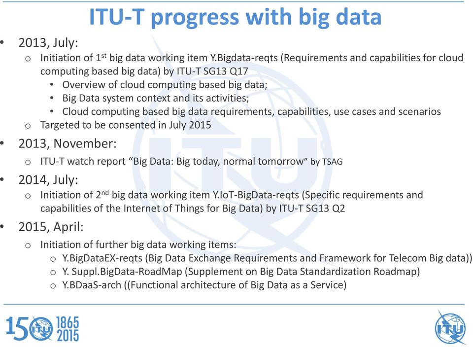 computing based big data requirements, capabilities, use cases and scenarios o Targeted to be consented in July 2015 2013, November: o 2014, July: o ITU T watch report Big Data: Big today, normal