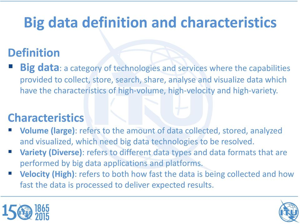 Characteristics Volume (large): refers to the amount of data collected, stored, analyzed and visualized, which need big data technologies to be resolved.