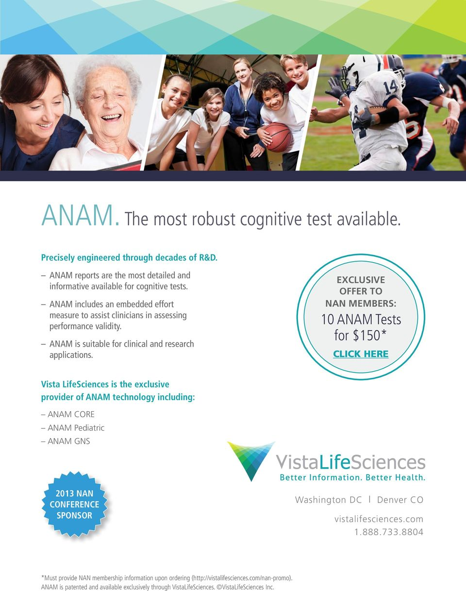 EXCLUSIVE OFFER TO NAN MEMBERS: 10 ANAM Tests for $150* CLICK HERE Vista LifeSciences is the exclusive provider of ANAM technology including: ANAM CORE ANAM Pediatric ANAM GNS 2013 NAN CONFERENCE