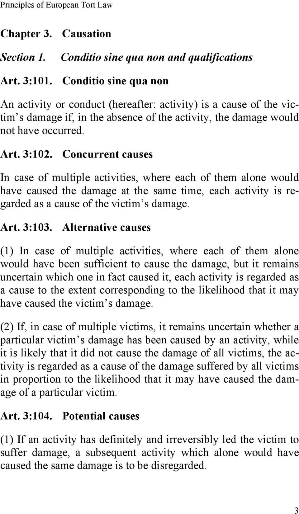 Concurrent causes In case of multiple activities, where each of them alone would have caused the damage at the same time, each activity is regarded as a cause of the victim s damage. Art. 3:103.